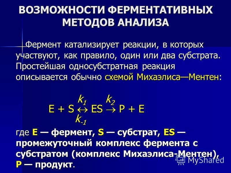 ВОЗМОЖНОСТИ ФЕРМЕНТАТИВНЫХ МЕТОДОВ АНАЛИЗА Фермент катализирует реакции, в которых участвуют, как правило, один или два субстрата. Простейшая односубстратная реакция описывается обычно схемой Михаэлиса Ментен: k 1 k 2 k 1 k 2 E + S ES P + E k -1 k -1