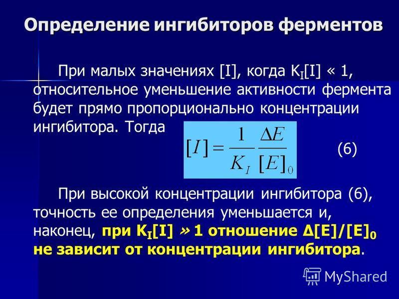 Определение ингибиторов ферментов При малых значениях [I], когда K I [I] « 1, относительное уменьшение активности фермента будет прямо пропорционально концентрации ингибитора. Тогда (6) При высокой концентрации ингибитора (6), точность ее определения