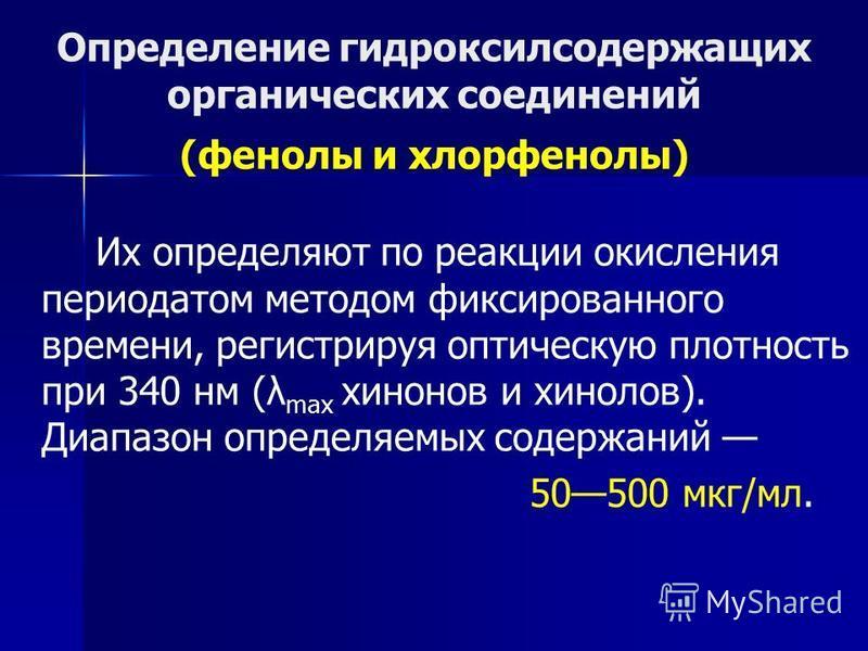 Определение гидроксилсодержащих органических соединений (фенолы и хлорфенолы) Их определяют по реакции окисления периодатом методом фиксированного времени, регистрируя оптическую плотность при 340 нм (λ max хинонов и хинолов). Диапазон определяемых с