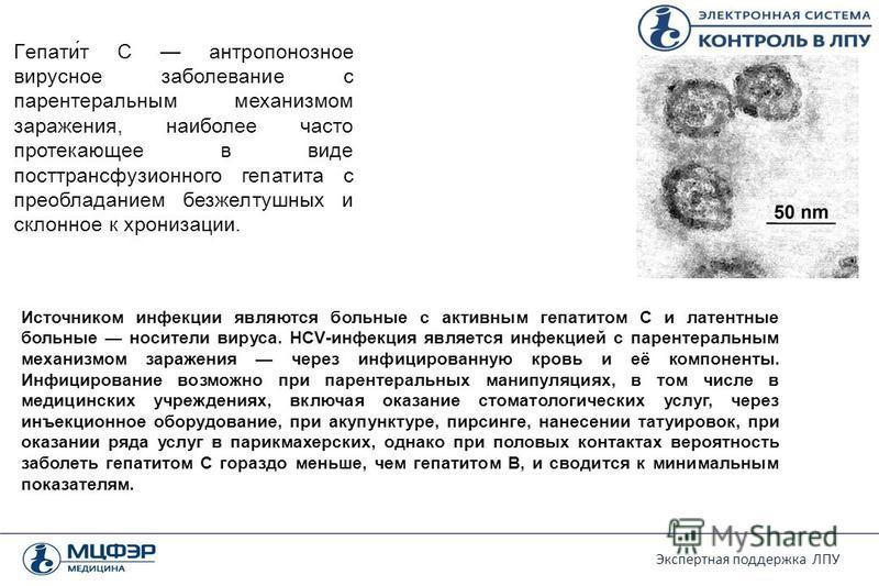 Экспертная поддержка ЛПУ Источником инфекции являются больные с активным гепатитом C и латентные больные носители вируса. HCV-инфекция является инфекцией с парентеральным механизмом заражения через инфицированную кровь и её компоненты. Инфицирование