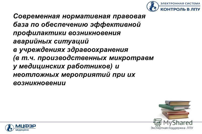 Экспертная поддержка ЛПУ Современная нормативная правовая база по обеспечению эффективной профилактики возникновения аварийных ситуаций в учреждениях здравоохранения (в т.ч. производственных микротравм у медицинских работников) и неотложных мероприят
