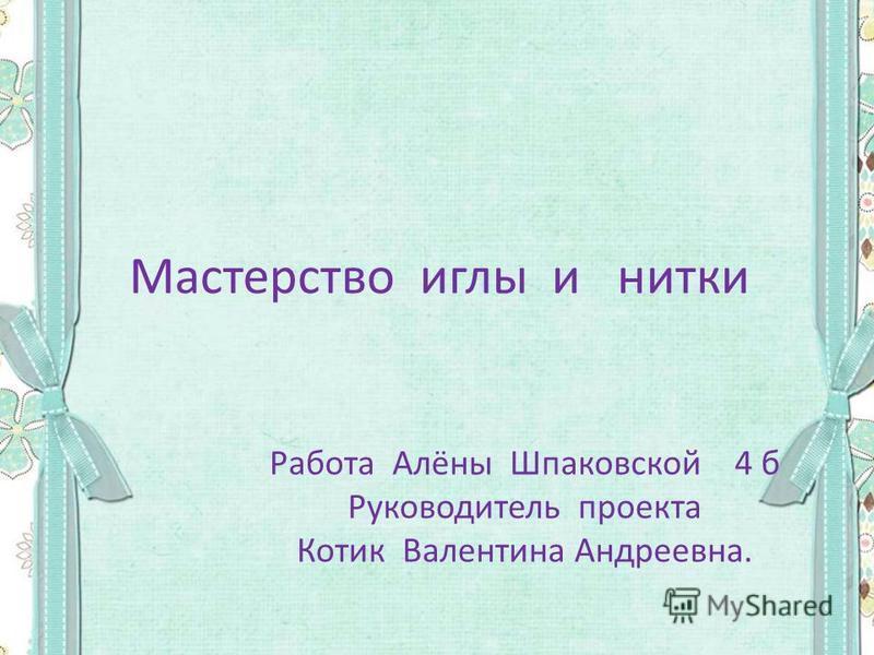 Мастерство иглы и нитки Работа Алёны Шпаковской 4 б Руководитель проекта Котик Валентина Андреевна.