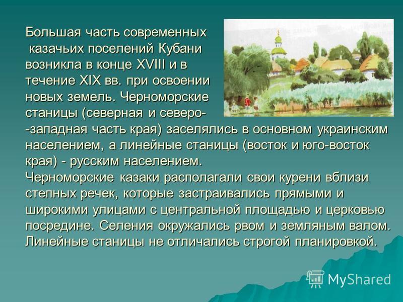 Большая часть современных казачьих поселений Кубани возникла в конце XVIII и в течение XIX вв. при освоении новых земель. Черноморские станицы (северная и северо- -западная часть края) заселялись в основном украинским населением, а линейные станицы (