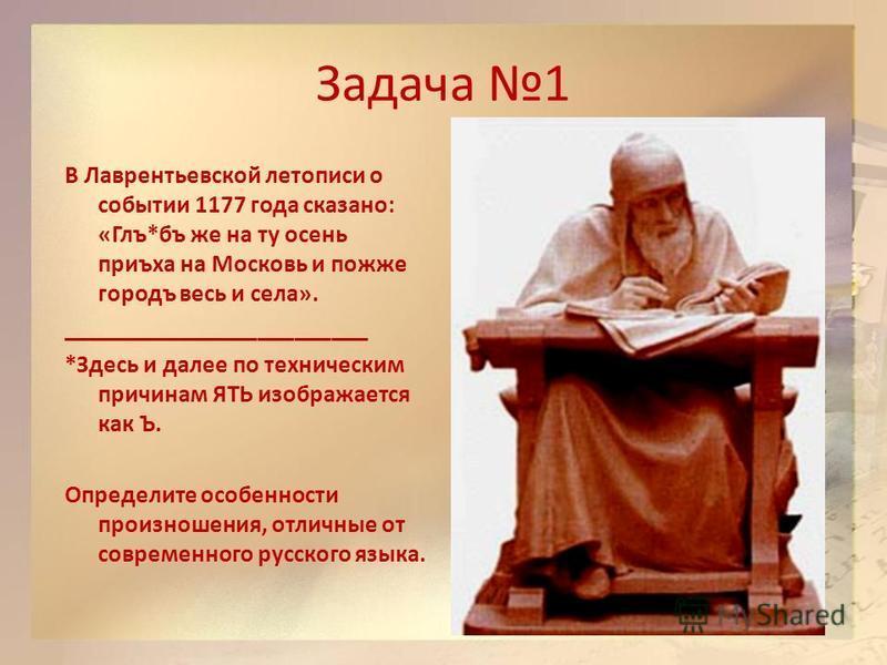Задача 1 В Лаврентьевской летописи о событьи 1177 года сказано: «Глъ*бъ же на ту осень приъха на Московь и позже городъ весь и села». _________________________ *Здесь и далее по техническим причинам ЯТЬ изображается как Ъ. Определите особенности прои