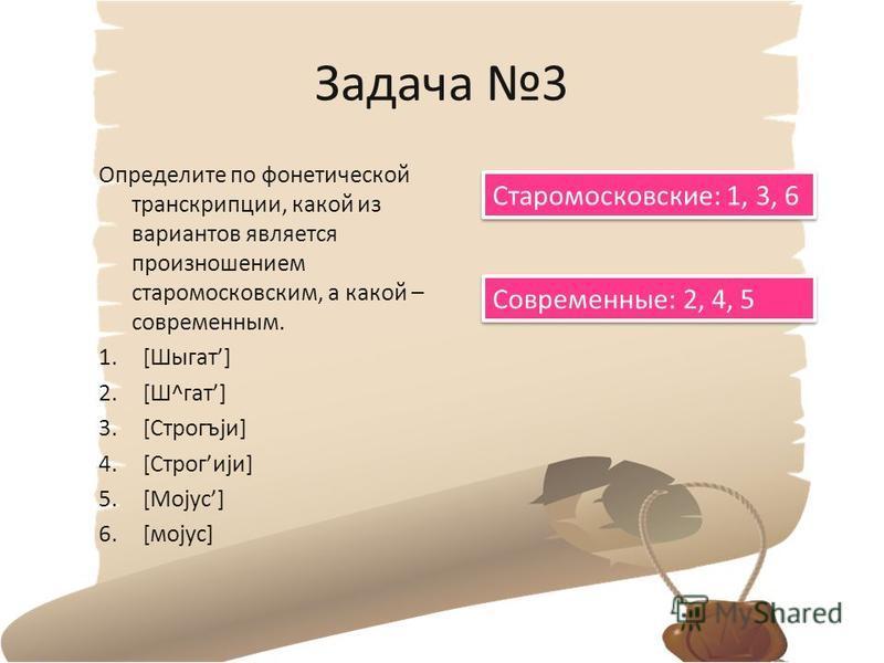 Задача 3 Определите по фонетической транскрипции, какой из вариантов является произношением старомосковским, а какой – современным. 1.[Шыкат] 2.[Ш^кат] 3.[Строгъjи] 4.[Строгиjи] 5.[Моjус] 6.[модус] Старомосковские: 1, 3, 6 Современные: 2, 4, 5