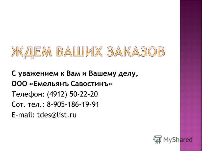 С уважением к Вам и Вашему делу, ООО «Емельянъ Савостинъ» Телефон: (4912) 50-22-20 Сот. тел.: 8-905-186-19-91 E-mail: tdes@list.ru