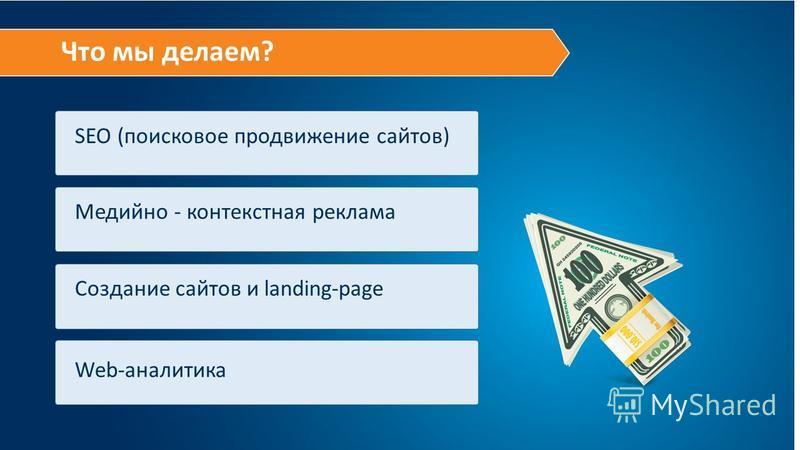 Что мы делаем? SEO (поисковое продвижение сайтов) Медийно - контекстная реклама Web-аналитика Создание сайтов и landing-page