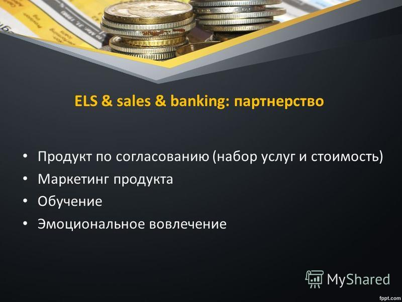 ELS & sales & banking: партнерство Продукт по согласованию (набор услуг и стоимость) Маркетинг продукта Обучение Эмоциональное вовлечение