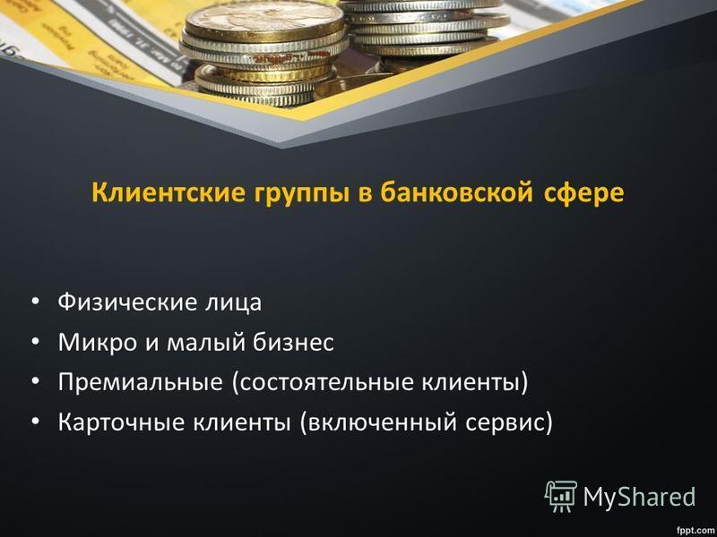Клиентские группы в банковской сфере Физические лица Микро и малый бизнес Премиальные (состоятельные клиенты) Карточные клиенты (включенный сервис)