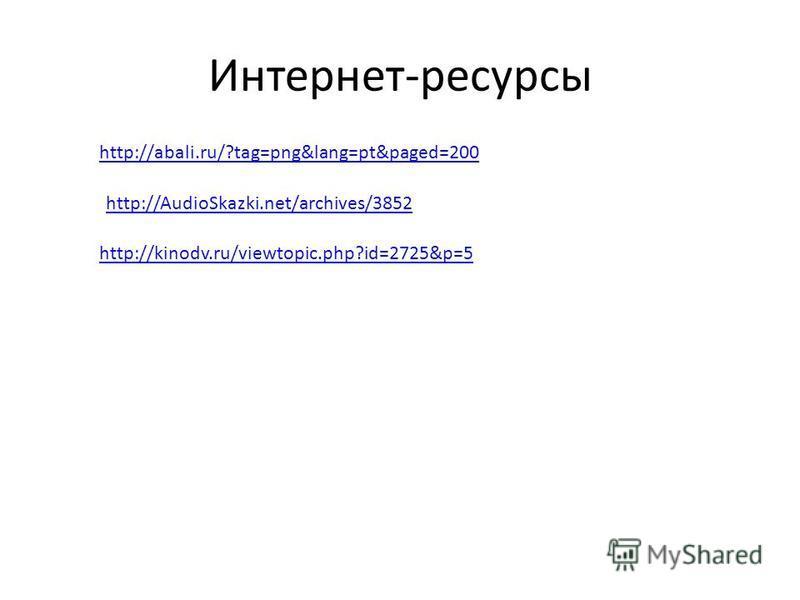 Интернет-ресурсы http://abali.ru/?tag=png&lang=pt&paged=200 http://AudioSkazki.net/archives/3852 http://kinodv.ru/viewtopic.php?id=2725&p=5