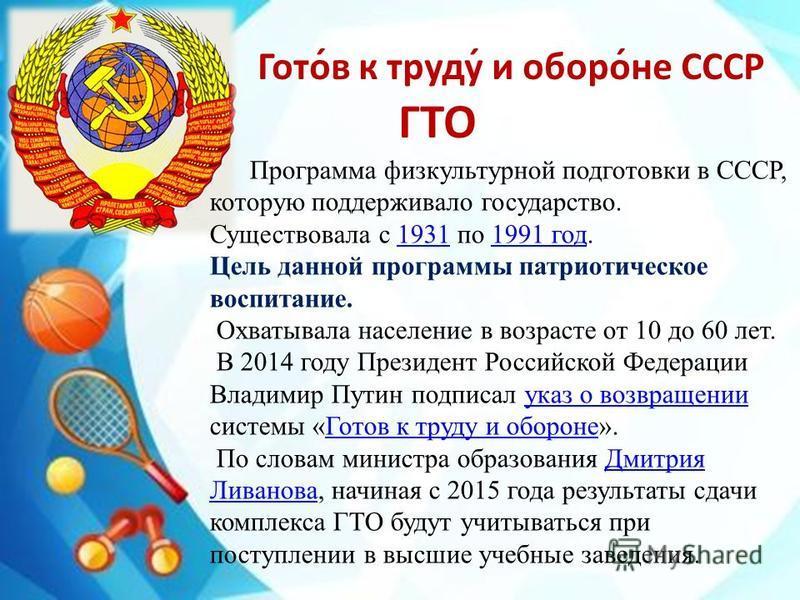 Гото́в к труду́ и оборот́не СССР ГТО Программа физкультурной подготовки в СССР, которую поддерживало государство. Существовала с 1931 по 1991 год.19311991 год Цель данной программы патриотическое воспитание. Охватывала население в возрасте от 10 до 6