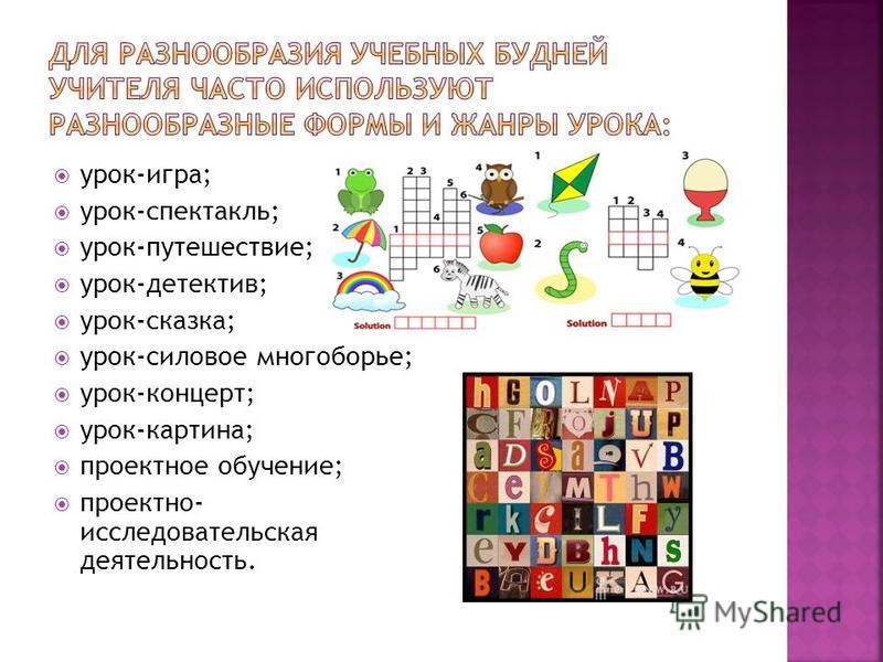 урок-игра; урок-спектакль; урок-путешествие; урок-детектив; урок-сказка; урок-силовое многоборье; урок-концерт; урок-картина; проектное обучение; проектно- исследовательская деятельность.