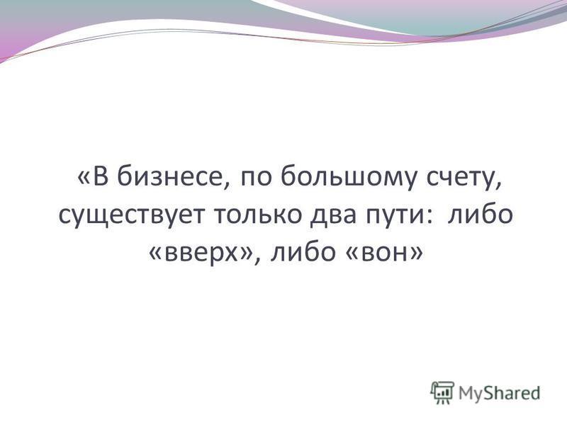 «В бизнесе, по большому счету, существует только два пути: либо «вверх», либо «вон»