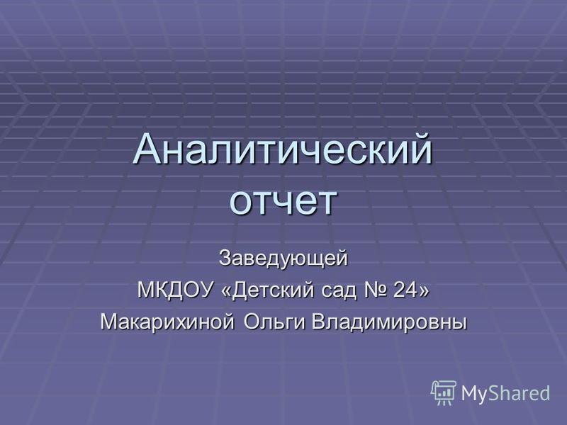 Аналитический отчет Заведующей МКДОУ «Детский сад 24» Макарихиной Ольги Владимировны