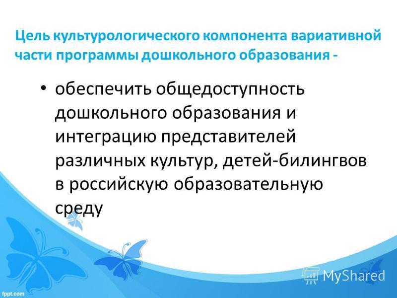 Цель культурологического компонента вариативной части программы дошкольного образования - обеспечить общедоступность дошкольного образования и интеграцию представителей различных культур, детей-билингвов в российскую образовательную среду