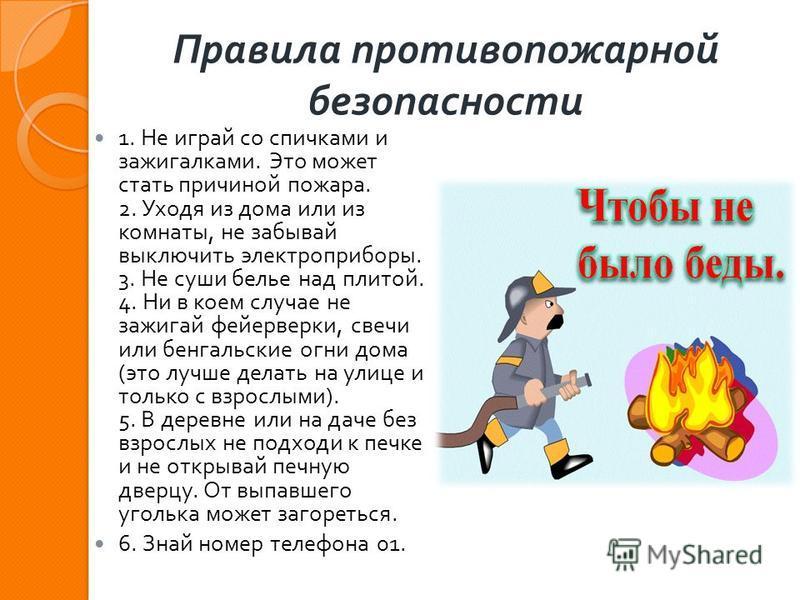 Правила противопожарной безопасности 1. Не играй со спичками и зажигалками. Это может стать причиной пожара. 2. Уходя из дома или из комнаты, не забывай выключить электроприборы. 3. Не суши белье над плитой. 4. Ни в коем случае не зажигай фейерверки,