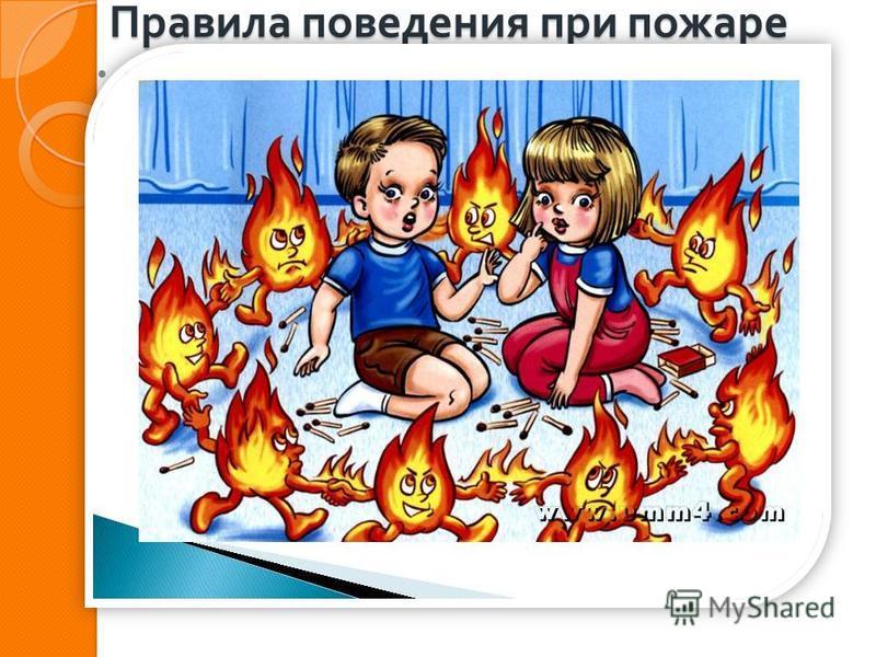 Правила поведения при пожаре Не следует : - оставаться в доме или квартире, прятаться в шкафах, кладовых, под кроватями и т. п.; - заниматься самостоятельным тушением пожара ; - рисковать своей жизнью, спасая имущество ; - распахивать настежь окна и
