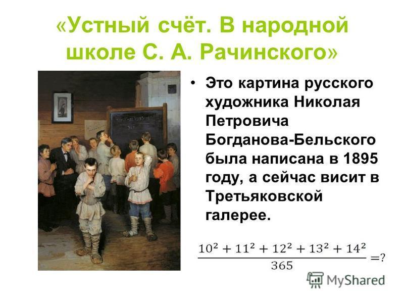 «Устный счёт. В народной школе С. А. Рачинского» Это картина русского художника Николая Петровича Богданова-Бельского была написана в 1895 году, а сейчас висит в Третьяковской галерее. Решите и вы:
