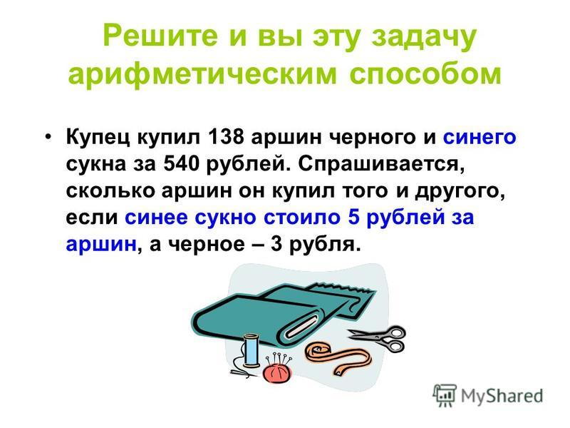 Решите и вы эту задачу арифметическим способом Купец купил 138 аршин черного и синего сукна за 540 рублей. Спрашивается, сколько аршин он купил того и другого, если синее сукно стоило 5 рублей за аршин, а черное – 3 рубля.