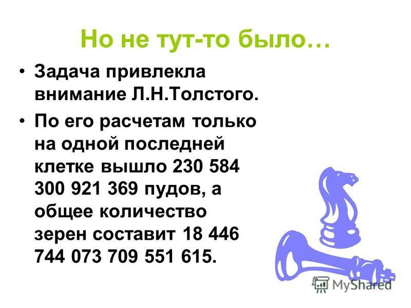 Но не тут-то было… Задача привлекла внимание Л.Н.Толстого. По его расчетам только на одной последней клетке вышло 230 584 300 921 369 пудов, а общее количество зерен составит 18 446 744 073 709 551 615.