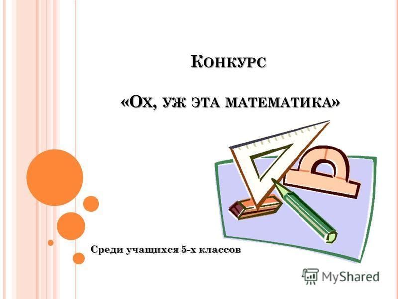 К ОНКУРС «О Х, УЖ ЭТА МАТЕМАТИКА » Среди учащихся 5-х классов