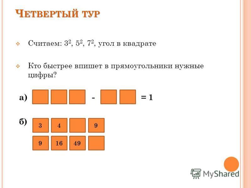 а) - = 1 б) Ч ЕТВЕРТЫЙ ТУР 9 Считаем: 3 2, 5 2, 7 2, угол в квадрате Кто быстрее впишет в прямоугольники нужные цифры? 1649 349