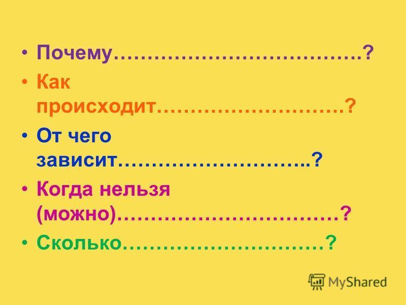 Почему……………………………….? Как происходит……………………….? От чего зависит………………………..? Когда нельзя (можно)……………………………? Сколько…………………………?