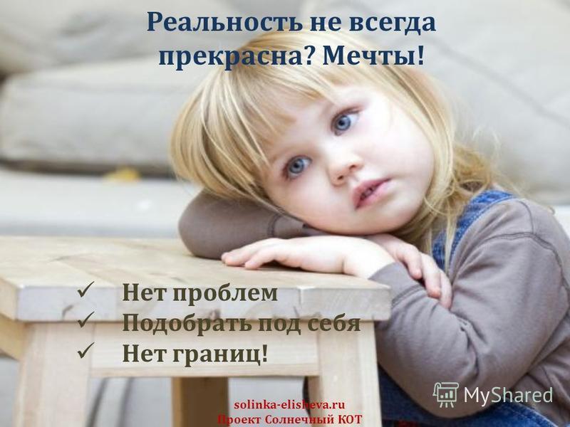 5 solinka-elisheva.ru Проект Солнечный КОТ Реальность не всегда прекрасна? Мечты! Нет проблем Подобрать под себя Нет границ!