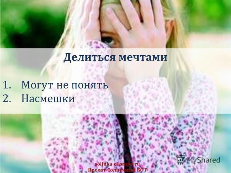 6 solinka-elisheva.ru Проект Солнечный КОТ Делиться мечтами 1. Могут не понять 2.Насмешки