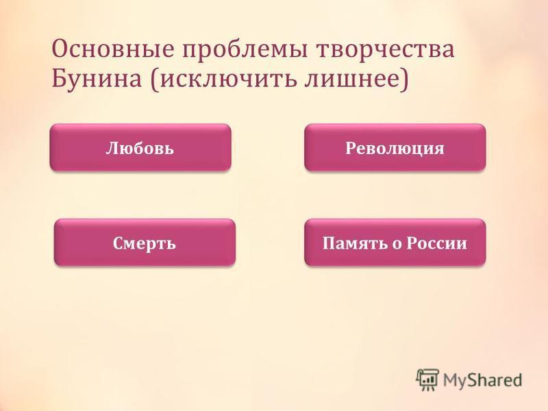 Основные проблемы творчества Бунина (исключить лишнее) Любовь Смерть Революция Память о России