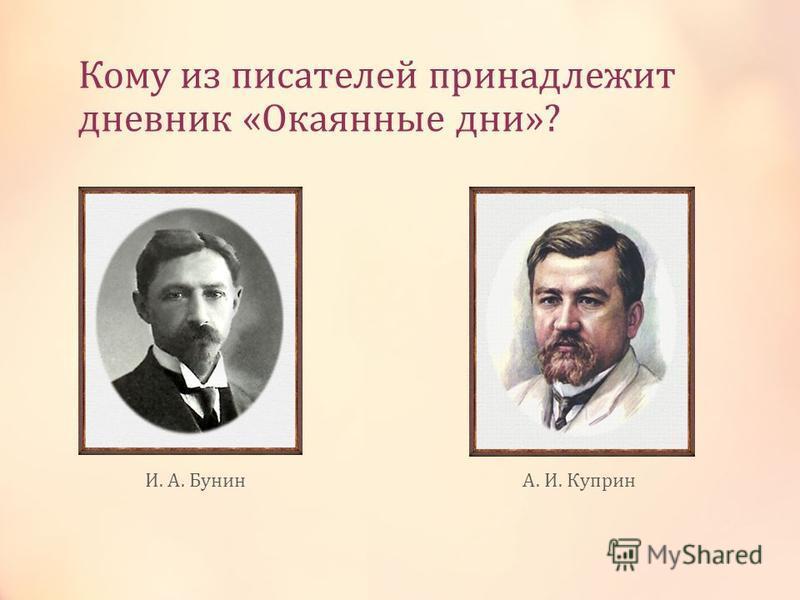 Кому из писателей принадлежит дневник «Окаянные дни»? И. А. БунинА. И. Куприн
