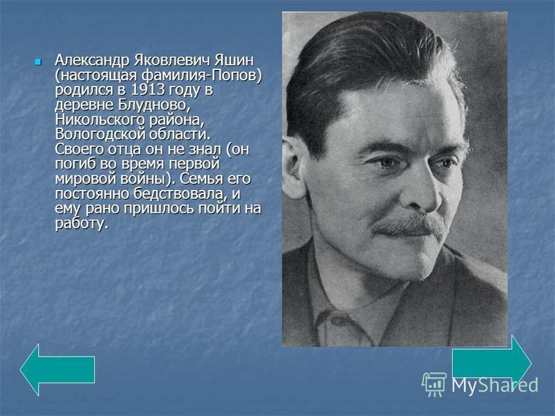 Александр Яковлевич Яшин (настоящая фамилия-Попов) родился в 1913 году в деревне Блудново, Никольского района, Вологодской области. Своего отца он не знал (он погиб во время первой мировой войны). Семья его постоянно бедствовала, и ему рано пришлось