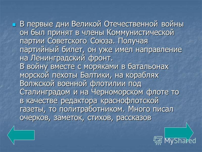 В первые дни Великой Отечественной войны он был принят в члены Коммунистической партии Советского Союза. Получая партийный билет, он уже имел направление на Ленинградский фронт. В войну вместе с моряками в батальонах морской пехоты Балтики, на корабл