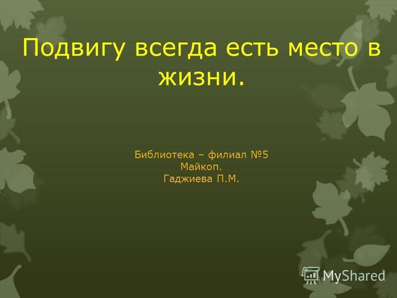 Подвигу всегда есть место в жизни. Библиотека – филиал 5 Майкоп. Гаджиева П.М.