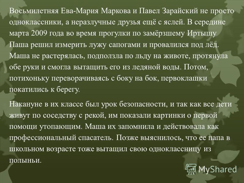 Восьмилетняя Ева-Мария Маркова и Павел Зарайский не просто одноклассники, а неразлучные друзья ещё с яслей. В середине марта 2009 года во время прогулки по замёрзшему Иртышу Паша решил измерить лужу сапогами и провалился под лёд. Маша не растерялась,