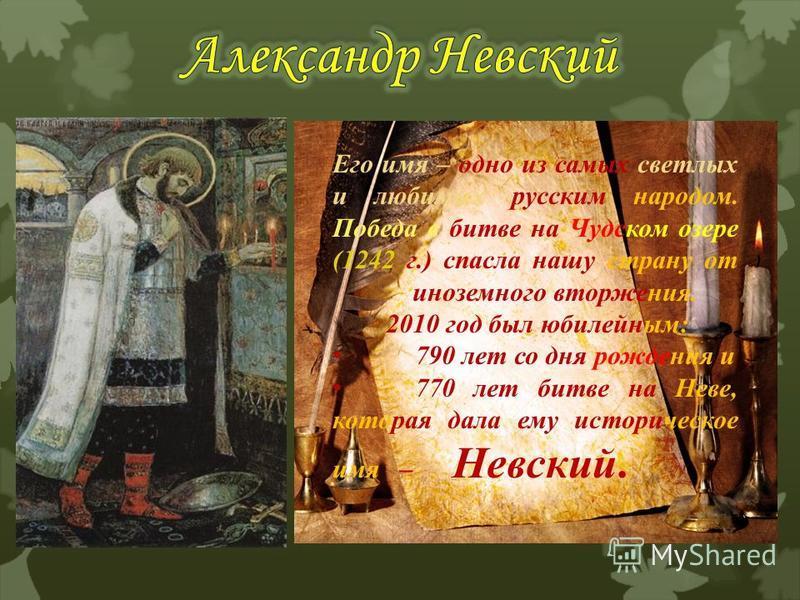 Его имя – одно из самых светлых и любимых русским народом. Победа в битве на Чудском озере (1242 г.) спасла нашу страну от иноземного вторжения. 2010 год был юбилейным: 790 лет со дня рождения и 770 лет битве на Неве, которая дала ему историческое им