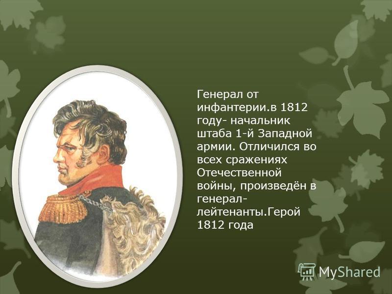 Генерал от инфантерии.в 1812 году- начальник штаба 1-й Западной армии. Отличился во всех сражениях Отечественной войны, произведён в генерал- лейтенанты.Герой 1812 года