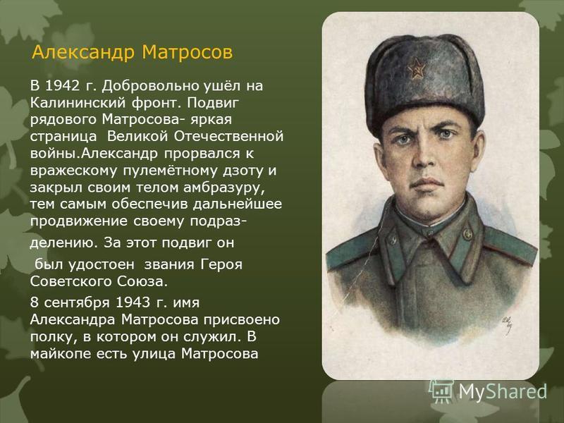 Александр Матросов В 1942 г. Добровольно ушёл на Калининский фронт. Подвиг рядового Матросова- яркая страница Великой Отечественной войны.Александр прорвался к вражескому пулемётному дзоту и закрыл своим телом амбразуру, тем самым обеспечив дальнейше