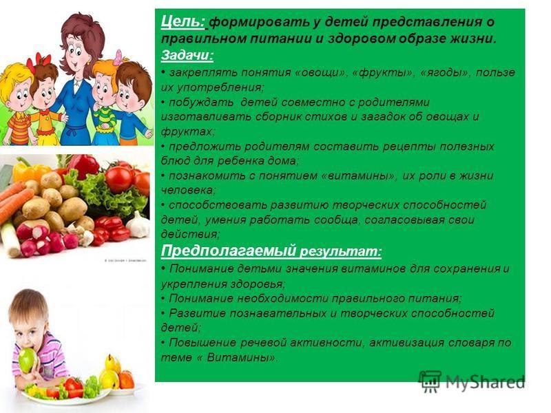 Цель: формировать у детей представления о правильном питании и здоровом образе жизни. Задачи: закреплять понятия «овощи», «фрукты», «ягоды», пользе их употребления; побуждать детей совместно с родителями изготавливать сборник стихов и загадок об овощ
