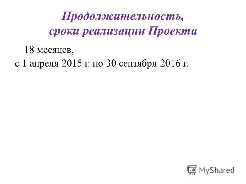 Продолжительность, сроки реализации Проекта 18 месяцев, с 1 апреля 2015 г. по 30 сентября 2016 г.