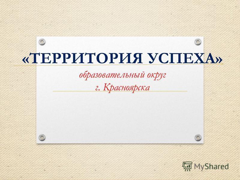 «ТЕРРИТОРИЯ УСПЕХА» образовательный округ г. Красноярска