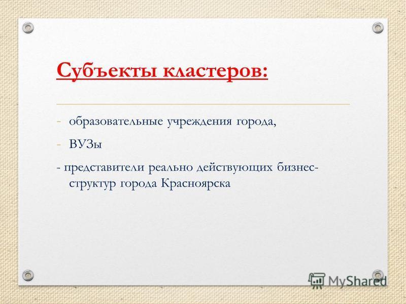 Субъекты кластеров: - образовательные учреждения города, - ВУЗы - представители реально действующих бизнес- структур города Красноярска