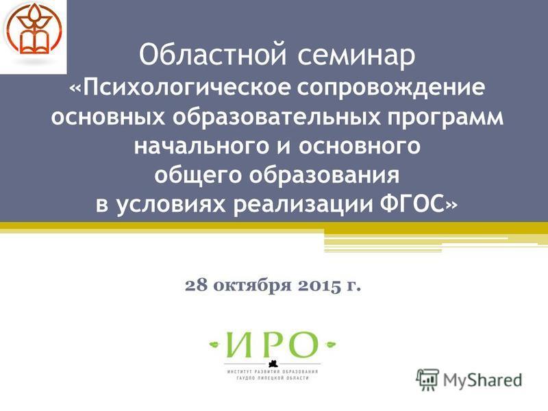 Областной семинар «Психологическое сопровождение основных образовательных программ начального и основного общего образования в условиях реализации ФГОС» 28 октября 2015 г.