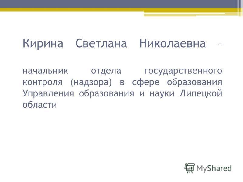 Кирина Светлана Николаевна – начальник отдела государственного контроля (надзора) в сфере образования Управления образования и науки Липецкой области