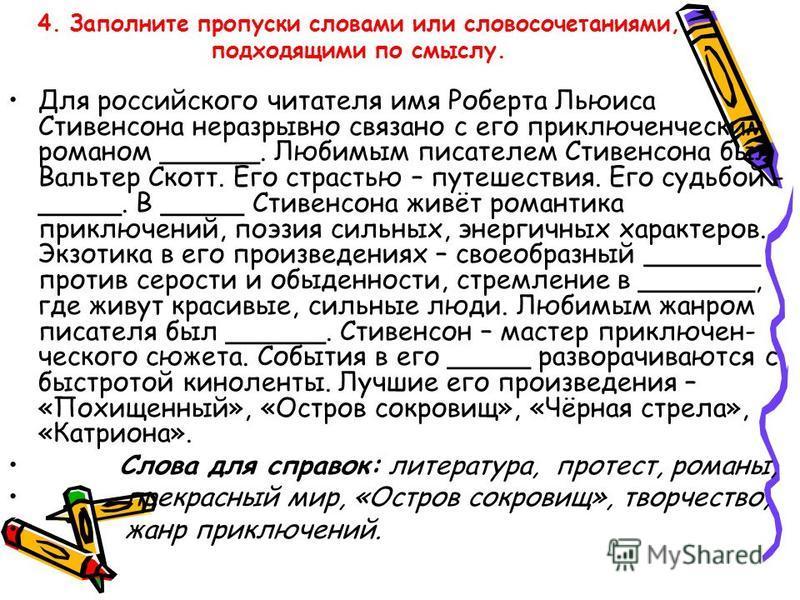 4. Заполните пропуски словами или словосочетаниями, подходящими по смыслу. Для российского читателя имя Роберта Льюиса Стивенсона неразрывно связано с его приключенческим романом ______. Любимым писателем Стивенсона был Вальтер Скотт. Его страстью –