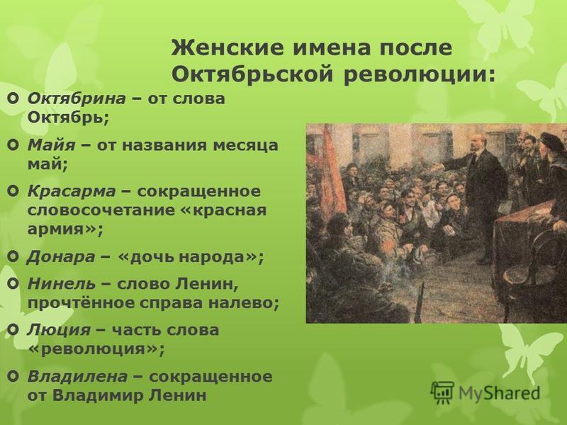 Женские имена после Октябрьской революции: Октябрина – от слова Октябрь; Майя – от названия месяца май; Красарма – сокращенное словосочетание «красная армия»; Донара – «дочь народа»; Нинель – слово Ленин, прочтённое справа налево; Люция – часть слова