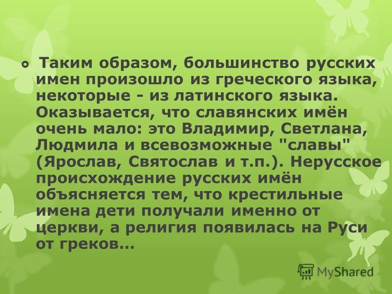 Таким образом, большинство русских имен произошло из греческого языка, некоторые - из латинского языка. Оказывается, что славянских имён очень мало: это Владимир, Светлана, Людмила и всевозможные