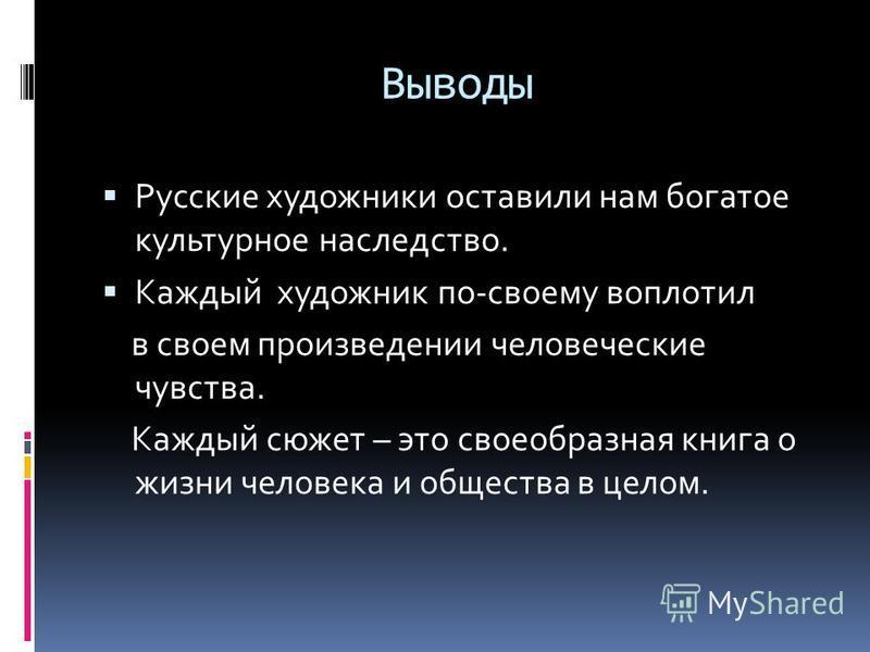 Выводы Русские художники оставили нам богатое культурное наследство. Каждый художник по-своему воплотил в своем произведении человеческие чувства. Каждый сюжет – это своеобразная книга о жизни человека и общества в целом.