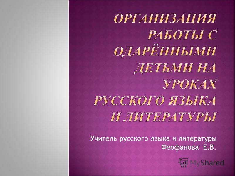 Учитель русского языка и литературы Феофанова Е.В.