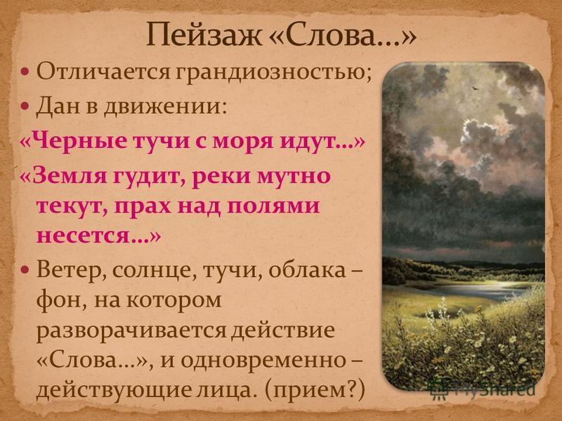 Отличается грандиозностью; Дан в движении: «Черные тучи с моря идут…» «Земля гудит, реки мутно текут, прах над полями несется…» Ветер, солнце, тучи, облака – фон, на котором разворачивается действие «Слова…», и одновременно – действующие лица. (прием